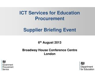 ICT Services  for Education  Procurement Supplier Briefing Event 6 th  August 2013 Broadway House Conference  Centre Lo
