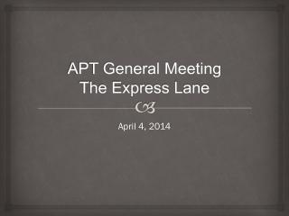 APT General Meeting The Express Lane