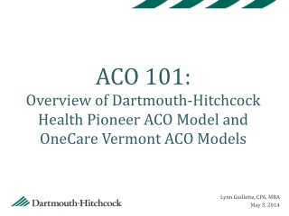ACO 101:   Overview of Dartmouth-Hitchcock Health Pioneer ACO Model and OneCare Vermont ACO Models
