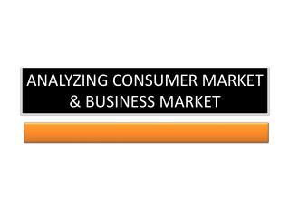 ANALYZING CONSUMER MARKET & BUSINESS MARKET