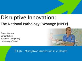 Disruptive Innovation: T he National Pathology Exchange (NPEx )  Owen Johnson Senior Fellow School of Computing Univers