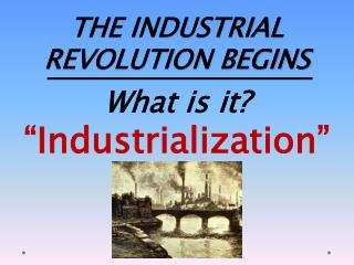 THE INDUSTRIAL REVOLUTION BEGINS