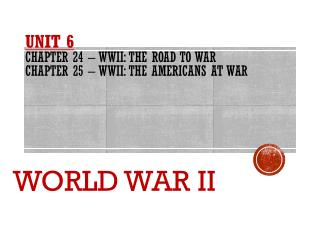 UNIT  6 Chapter 24 – WWII: The Road to War Chapter 25 – WWII: The Americans at war