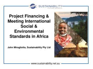Project Financing & Meeting International Social & Environmental Standards in Africa John Miragliotta, Sustainability P
