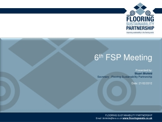 6 th  FSP Meeting Presented by:  Stuart Blofeld Secretary - Flooring Sustainability Partnership Date: 21/02/2012