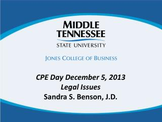 CPE Day December 5, 2013 Legal Issues Sandra S. Benson, J.D.