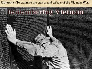 Objective:  To examine the causes and effects of the Vietnam War.