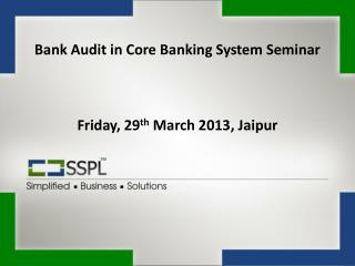 Bank Audit in Core Banking System Seminar Friday, 29 th  March 2013, Jaipur