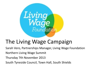 The Living Wage Campaign  Sarah Vero, Partnerships Manager, Living Wage Foundation  Northern  Living Wage  Summit Thurs