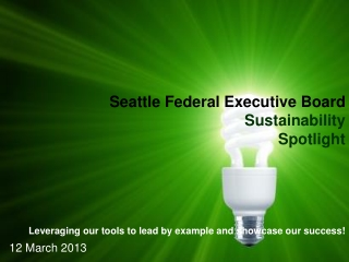 Seattle Federal Executive Board Sustainability Spotlight Leveraging our tools to lead by example and showcase our succe