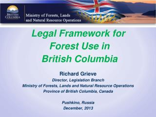 Legal Framework for  Forest Use in  British Columbia Richard Grieve Director, Legislation Branch Ministry of Forests, L