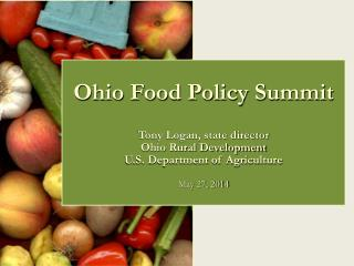 Ohio Food Policy Summit Tony Logan, state director Ohio Rural Development U.S. Department of Agriculture May 27,  2014