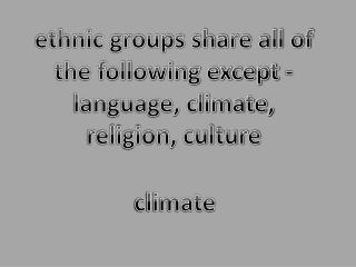 ethnic groups share all of the following except - language, climate, religion, culture