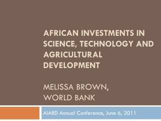 African Investments in Science, Technology and Agricultural Development  MElissa  Brown,  World bank