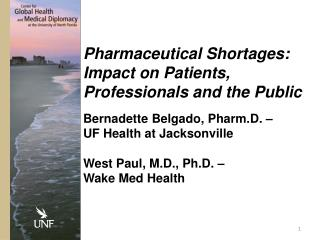 Pharmaceutical Shortages: Impact on Patients, Professionals and the  Public Bernadette  Belgado,  Pharm.D.  �  UF  Heal