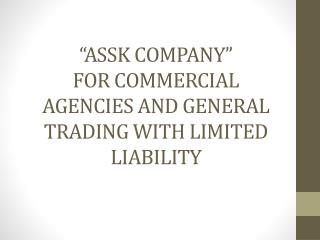 """ASSK COMPANY""  FOR COMMERCIAL AGENCIES AND GENERAL TRADING WITH LIMITED LIABILITY"