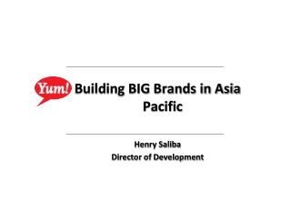 Building BIG Brands in Asia Pacific Henry Saliba Director of Development