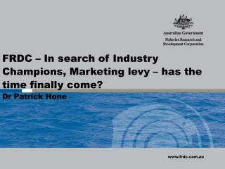 FRDC  –  In search of Industry Champions, Marketing levy – has the time finally come? Dr Patrick  Hone