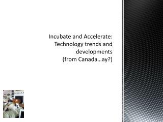 Incubate and Accelerate: Technology trends and developments  (from Canada…ay?)