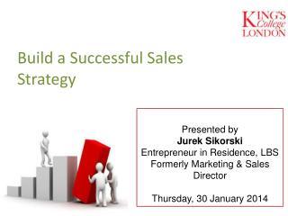 Presented by Jurek Sikorski Entrepreneur in Residence, LBS Formerly Marketing & Sales Director Thursday, 30 January 201