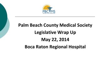 Palm Beach County Medical Society Legislative Wrap Up  May 22, 2014 Boca Raton Regional Hospital