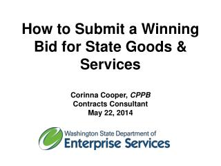 How to Submit a Winning Bid for State Goods & Services Corinna Cooper,  CPPB Contracts Consultant May 22, 2014