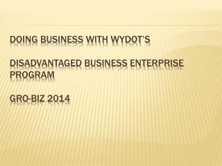 Doing Business With WYDOT's Disadvantaged Business Enterprise Program  GRO-BIZ 2014