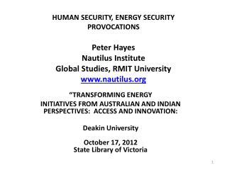 HUMAN SECURITY, ENERGY SECURITY PROVOCATIONS Peter Hayes  Nautilus Institute Global Studies, RMIT University www.nautil