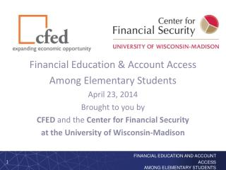 Financial Education & Account Access Among Elementary Students April 23, 2014 Brought to you by  CFED  and the  Center