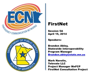 FirstNet Session 5A April 15, 2014 Speakers:  Brandon Abley,  Statewide Interoperability  Program Manager Brandon.abley