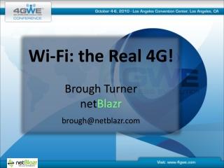 Wi-Fi: the Real 4G! Brough Turner net Blazr brough@netblazr.com