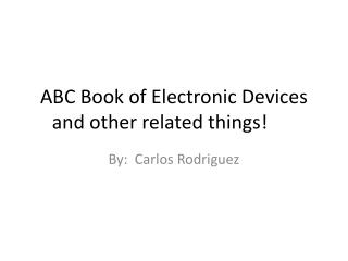 ABC Book of Electronic Devices and other related things!