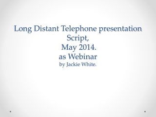 Long Distant Telephone presentation Script,  May 2014. as Webinar  by Jackie White.