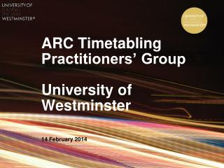 ARC Timetabling Practitioners' Group University of Westminster 14 February 2014