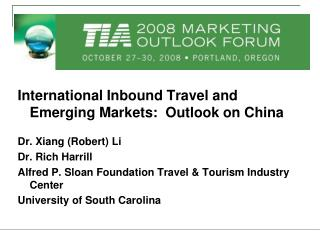 International Inbound Travel and Emerging Markets:  Outlook on China Dr. Xiang (Rober t ) Li Dr . Rich  Harrill