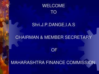 WELCOME  TO  Shri.J.P.DANGE,I.A.S CHAIRMAN & MEMBER SECRETARY  OF MAHARASHTRA FINANCE COMMISSION