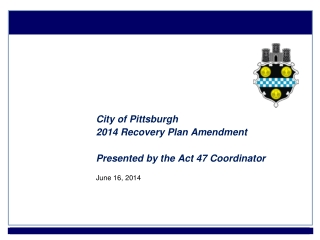 City of Pittsburgh 2014 Recovery Plan Amendment Presented by the Act 47 Coordinator