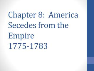 Chapter 8:   America Secedes from the Empire 1775-1783