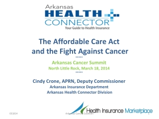 The Affordable Care Act  and the Fight Against Cancer ***** Arkansas Cancer Summit North Little Rock, March 18, 2014 **