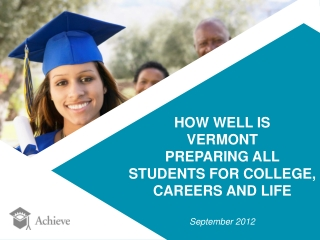 HOW WELL IS  VERMONT  PREPARING ALL  STUDENTS FOR COLLEGE,  CAREERS AND LIFE September 2012