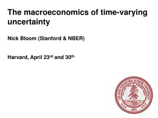 The macroeconomics of time-varying uncertainty Nick Bloom (Stanford & NBER) Harvard, April 23 rd  and 30 th