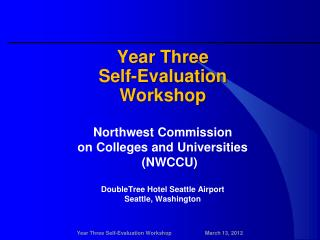 Year Three Self-Evaluation Workshop Northwest  Commission  on  Colleges and Universities     (NWCCU) DoubleTree  Hotel