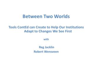 Between Two Worlds Tools ContEd can Create to Help Our Institutions Adapt to Changes We See First with  Reg Jacklin Rob
