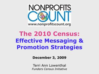 The 2010 Census: Effective Messaging & Promotion Strategies December 3, 2009 Terri Ann Lowenthal Funders Census Initiat