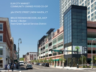 ELM CITY MARKET COMMUNITY-OWNED FOOD CO-OP 360 STATE STREET | NEW HAVEN, CT BRUCE REDMAN BECKER, AIA, AICP Becker + Bec