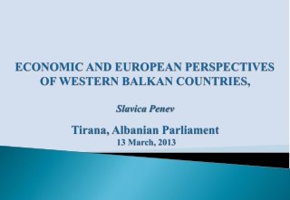 ECONOMIC AND EUROPEAN PERSPECTIVES OF WESTERN BALKAN COUNTRIES, Slavica Penev Tirana, Albanian Parliament 13 March ,  2