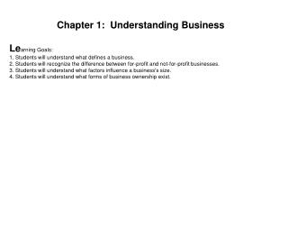 Chapter 1:  Understanding Business Le arning Goals: 1. Students will understand what defines a business.