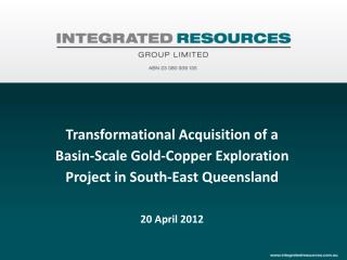 Transformational Acquisition of a Basin-Scale Gold-Copper Exploration Project  in South-East  Queensland 20 April 2012