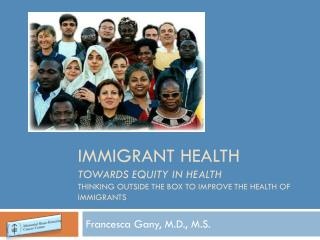 Immigrant Health  Towards Equity in Health  Thinking OUTSIDE  tHE  BOX TO Improve the health of immigrants