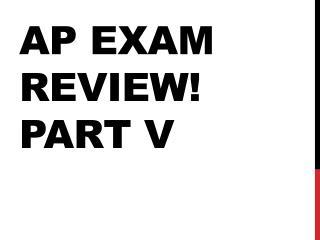AP EXAM REVIEW ! Part V